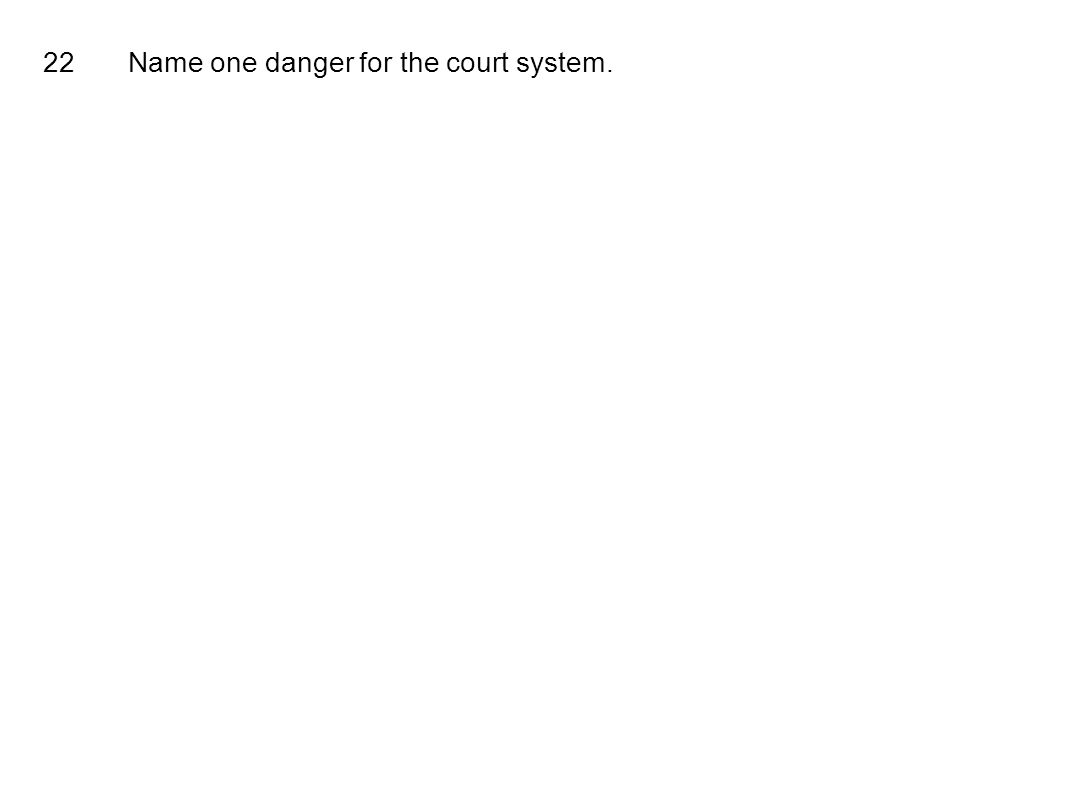 22Name one danger for the court system.