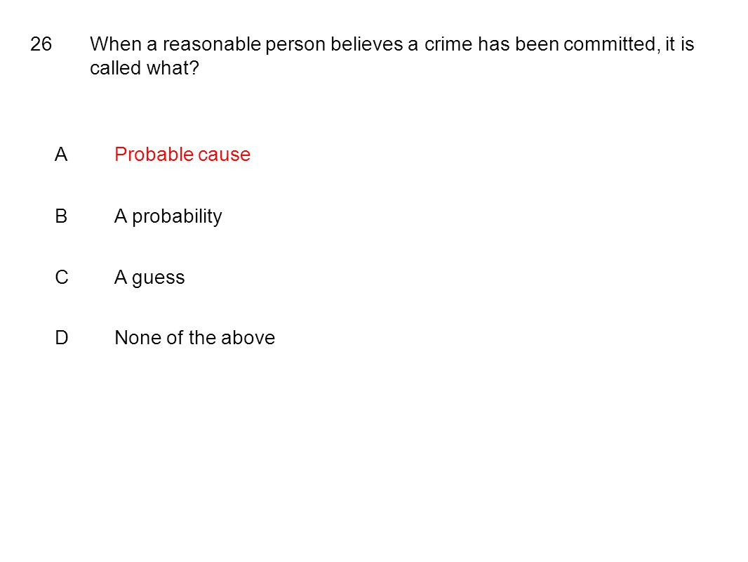 26When a reasonable person believes a crime has been committed, it is called what.