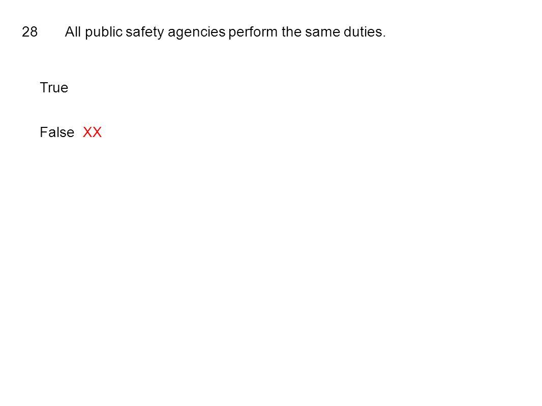 28All public safety agencies perform the same duties. True FalseXX