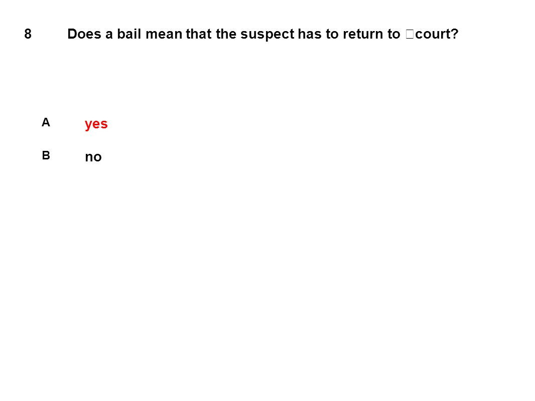 8 Does a bail mean that the suspect has to return to court A yes B no