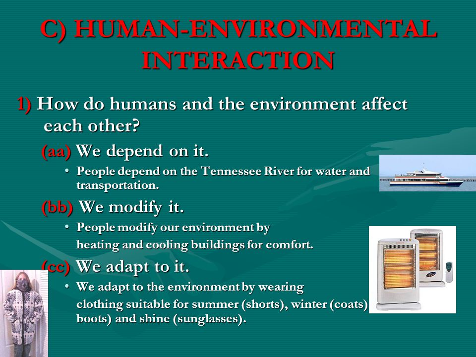 C) HUMAN-ENVIRONMENTAL INTERACTION 1) How do humans and the environment affect each other? (aa) We depend on it. People depend on the Tennessee River