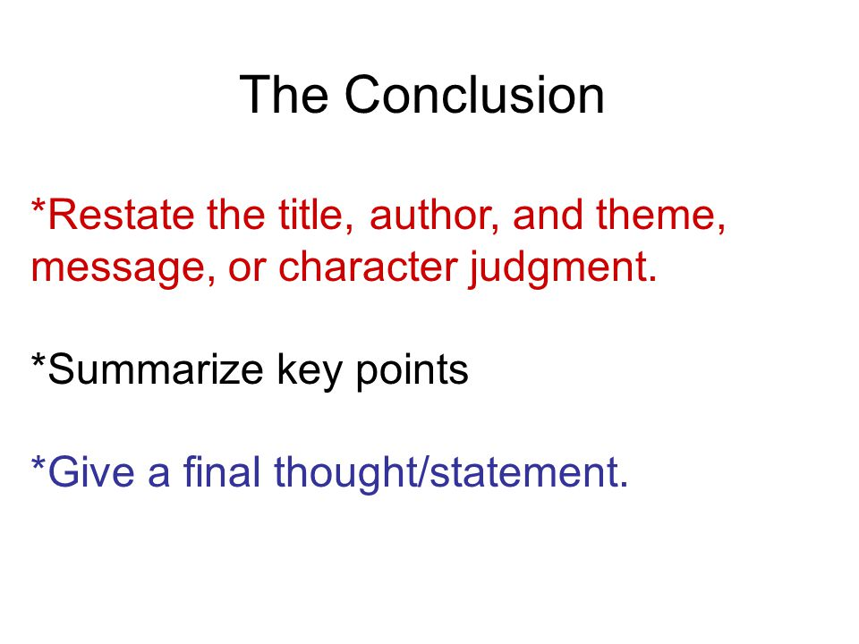 The Conclusion *Restate the title, author, and theme, message, or character judgment.