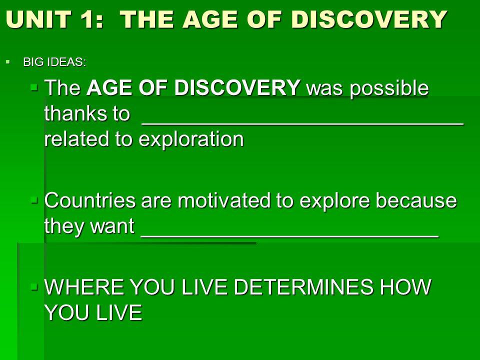 UNIT 1: THE AGE OF DISCOVERY  BIG IDEAS:  The AGE OF DISCOVERY was possible thanks to ___________________________ related to exploration  Countries are motivated to explore because they want _________________________  WHERE YOU LIVE DETERMINES HOW YOU LIVE
