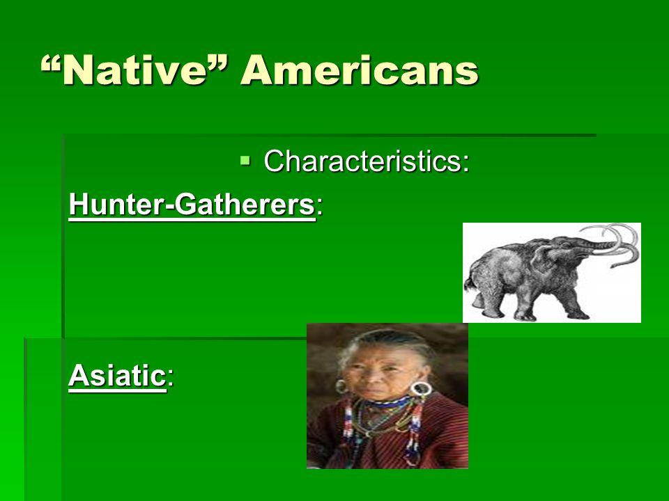 Native Americans  Characteristics: Hunter-Gatherers: Asiatic: