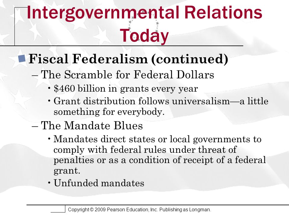 Copyright © 2009 Pearson Education, Inc. Publishing as Longman. Intergovernmental Relations Today Fiscal Federalism (continued) –The Scramble for Fede