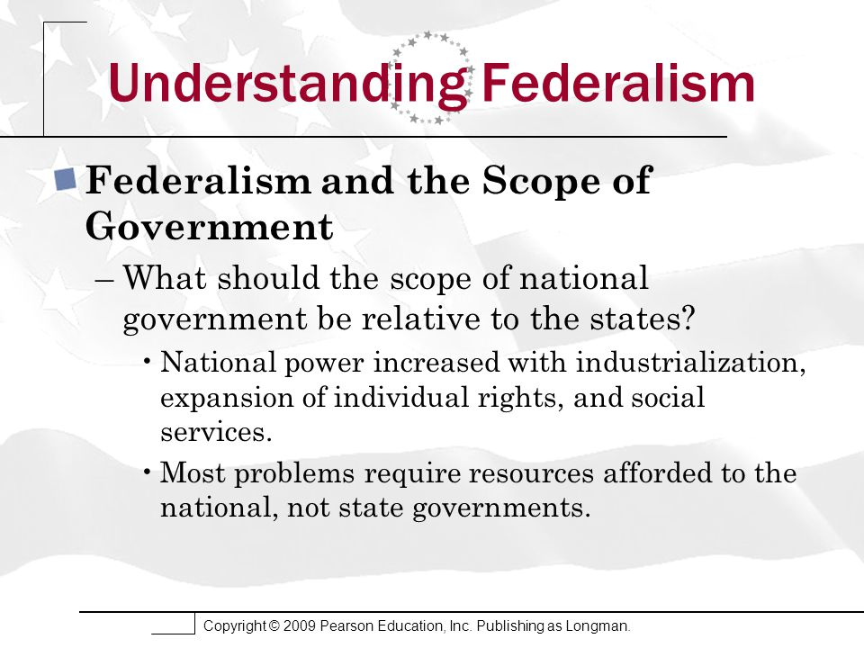 Copyright © 2009 Pearson Education, Inc. Publishing as Longman. Understanding Federalism Federalism and the Scope of Government –What should the scope