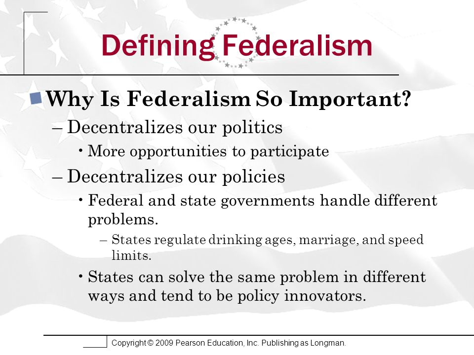 Copyright © 2009 Pearson Education, Inc. Publishing as Longman. Defining Federalism Why Is Federalism So Important? –Decentralizes our politics More o