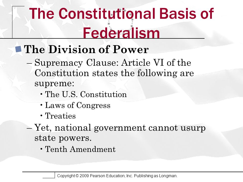 Copyright © 2009 Pearson Education, Inc. Publishing as Longman. The Constitutional Basis of Federalism The Division of Power –Supremacy Clause: Articl