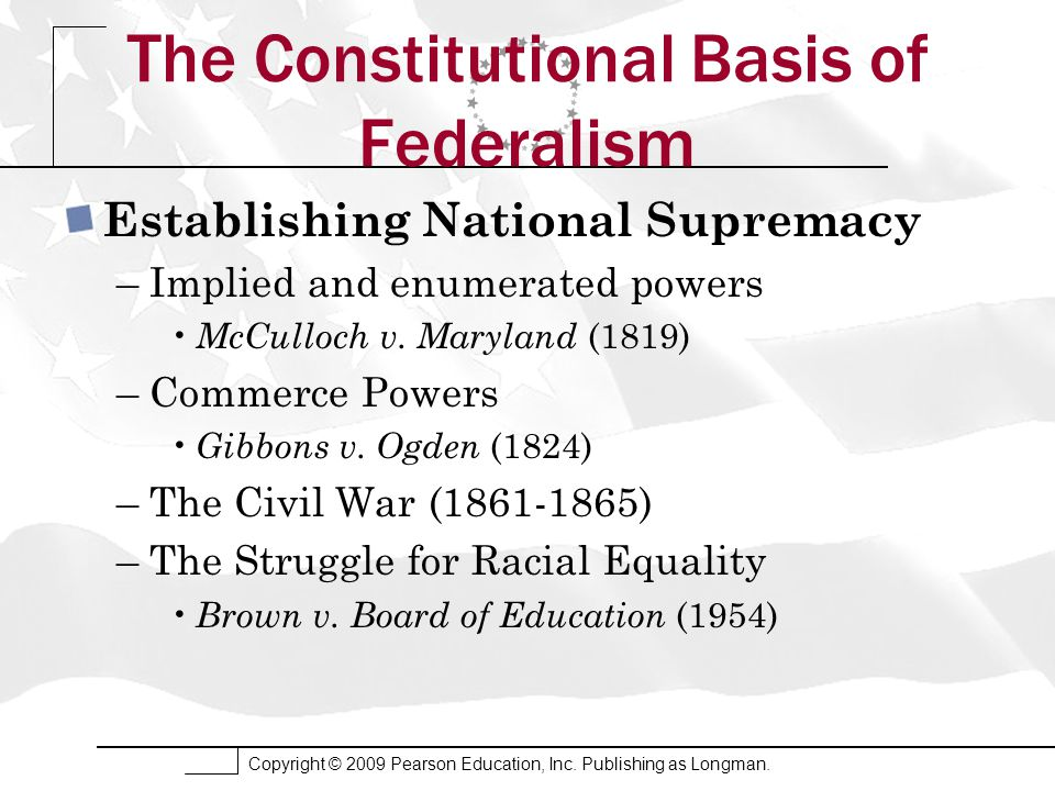 Copyright © 2009 Pearson Education, Inc. Publishing as Longman. The Constitutional Basis of Federalism Establishing National Supremacy –Implied and en