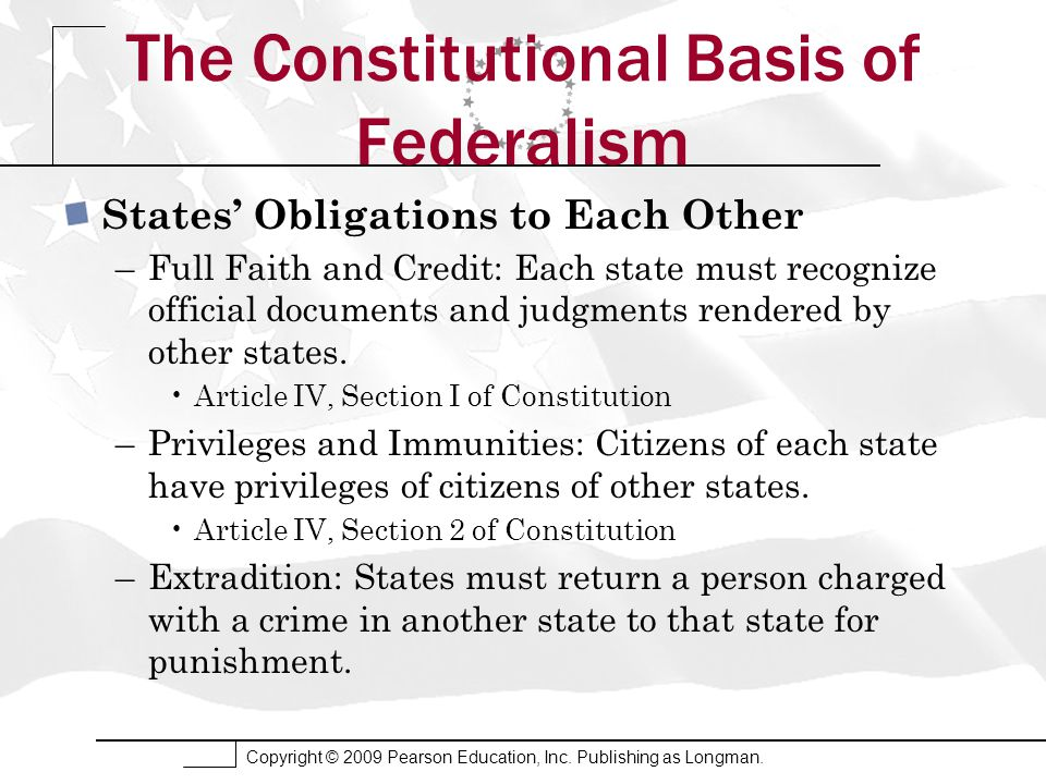 Copyright © 2009 Pearson Education, Inc. Publishing as Longman. The Constitutional Basis of Federalism States' Obligations to Each Other –Full Faith a