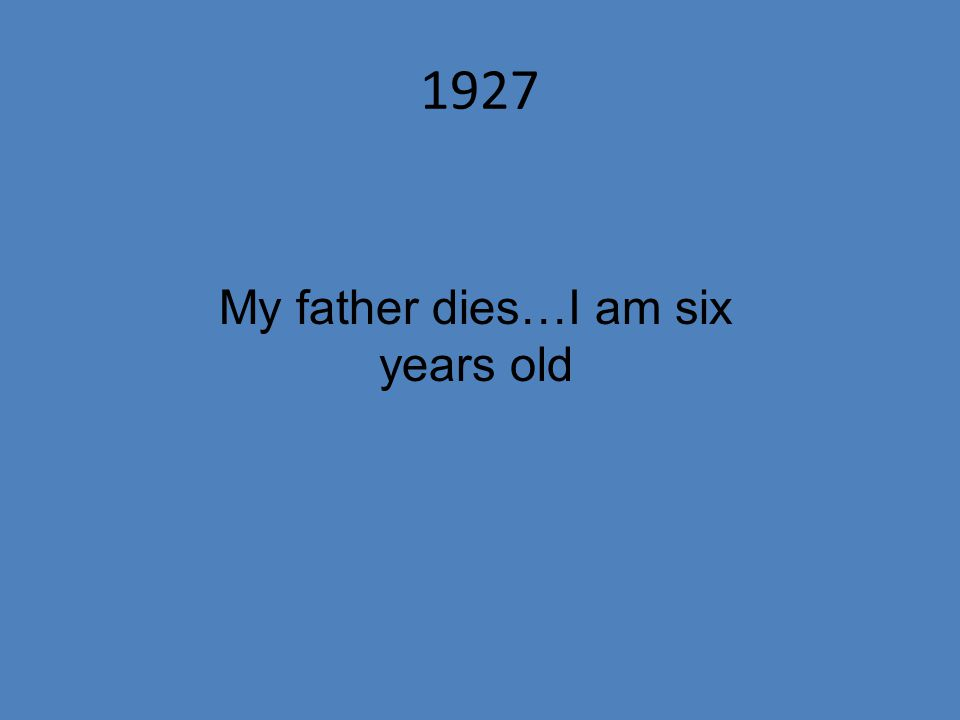 1927 My father dies…I am six years old