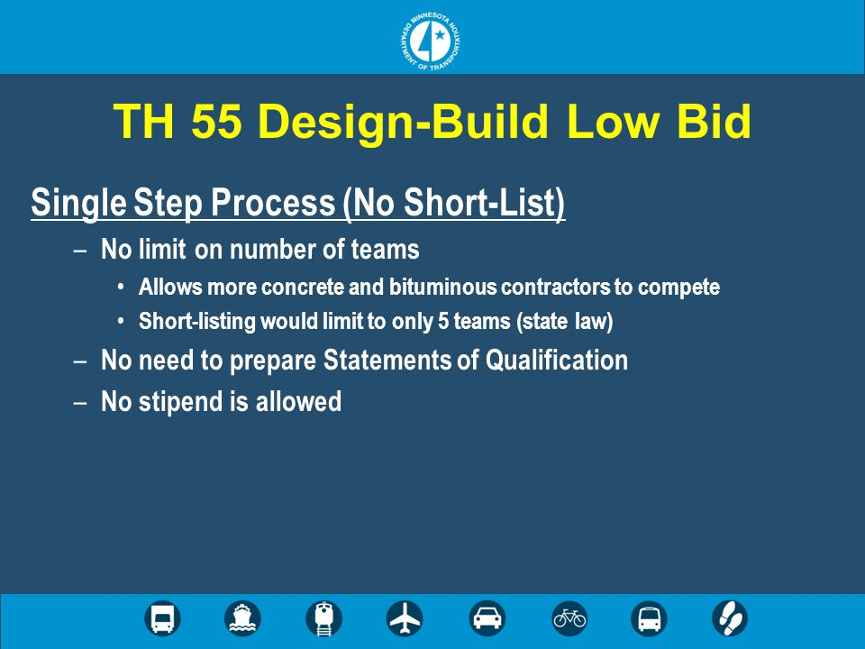 TH 55 Design-Build Low Bid Single Step Process (No Short-List) – No limit on number of teams Allows more concrete and bituminous contractors to compete Short-listing would limit to only 5 teams (state law) – No need to prepare Statements of Qualification – No stipend is allowed