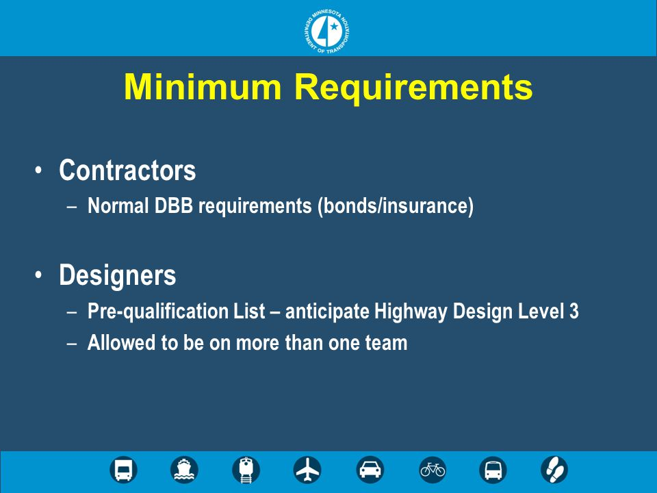 Minimum Requirements Contractors – Normal DBB requirements (bonds/insurance) Designers – Pre-qualification List – anticipate Highway Design Level 3 – Allowed to be on more than one team
