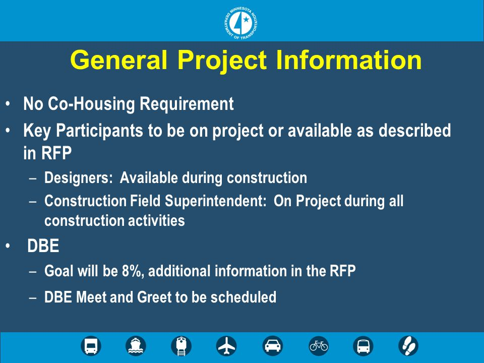 General Project Information No Co-Housing Requirement Key Participants to be on project or available as described in RFP – Designers: Available during construction – Construction Field Superintendent: On Project during all construction activities DBE – Goal will be 8%, additional information in the RFP – DBE Meet and Greet to be scheduled