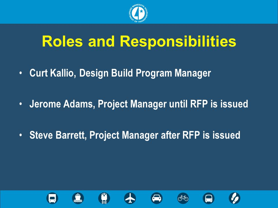 Roles and Responsibilities Curt Kallio, Design Build Program Manager Jerome Adams, Project Manager until RFP is issued Steve Barrett, Project Manager