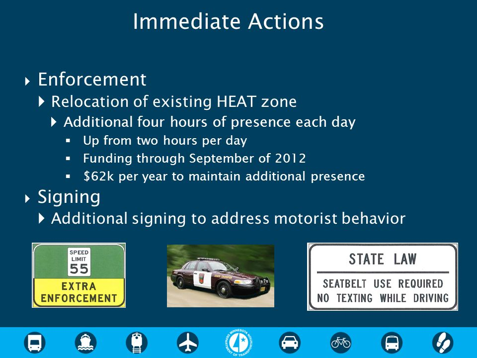  Enforcement  Relocation of existing HEAT zone  Additional four hours of presence each day  Up from two hours per day  Funding through September of 2012  $62k per year to maintain additional presence  Signing  Additional signing to address motorist behavior Immediate Actions