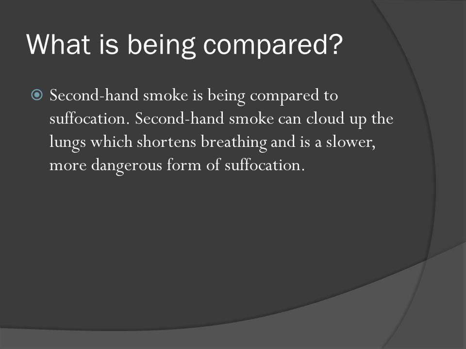  Second-hand smoke is being compared to suffocation. Second-hand smoke can cloud up the lungs which shortens breathing and is a slower, more dangerou