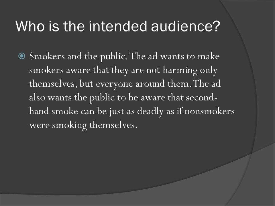 Smokers and the public. The ad wants to make smokers aware that they are not harming only themselves, but everyone around them. The ad also wants th