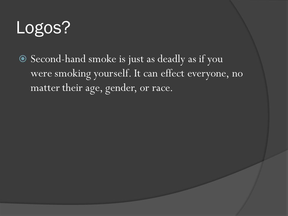  Second-hand smoke is just as deadly as if you were smoking yourself. It can effect everyone, no matter their age, gender, or race.