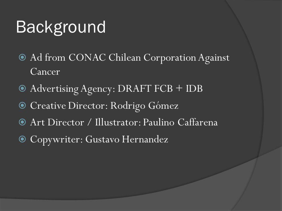 Background  Ad from CONAC Chilean Corporation Against Cancer  Advertising Agency: DRAFT FCB + IDB  Creative Director: Rodrigo Gómez  Art Director