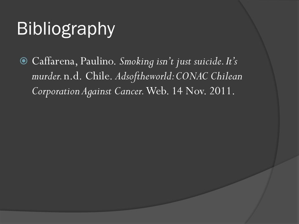 Bibliography  Caffarena, Paulino. Smoking isn't just suicide. It's murder. n.d. Chile. Adsoftheworld: CONAC Chilean Corporation Against Cancer. Web.