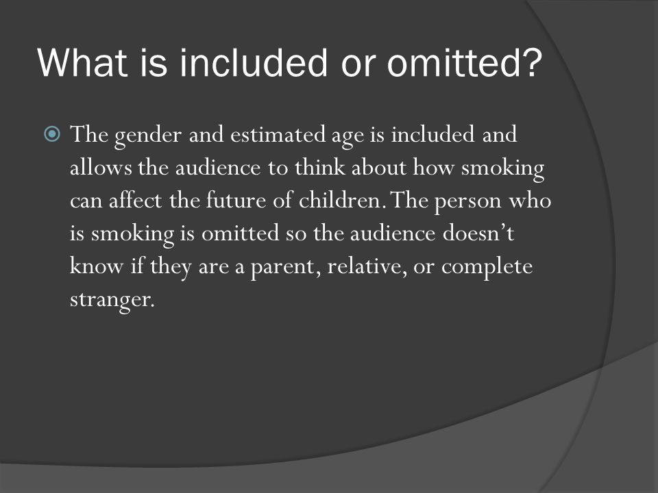  The gender and estimated age is included and allows the audience to think about how smoking can affect the future of children. The person who is smo