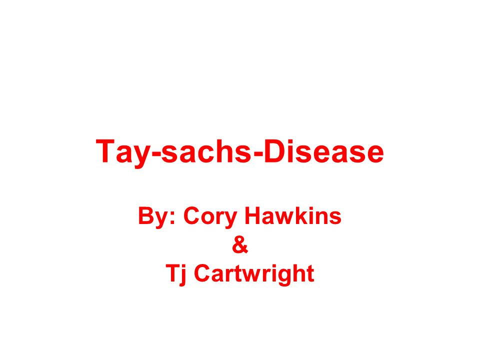 Tay-sachs-Disease By: Cory Hawkins & Tj Cartwright