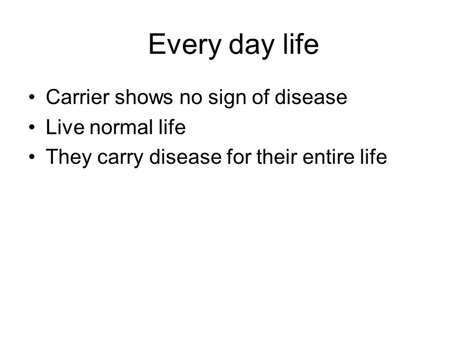 Every day life Carrier shows no sign of disease Live normal life They carry disease for their entire life