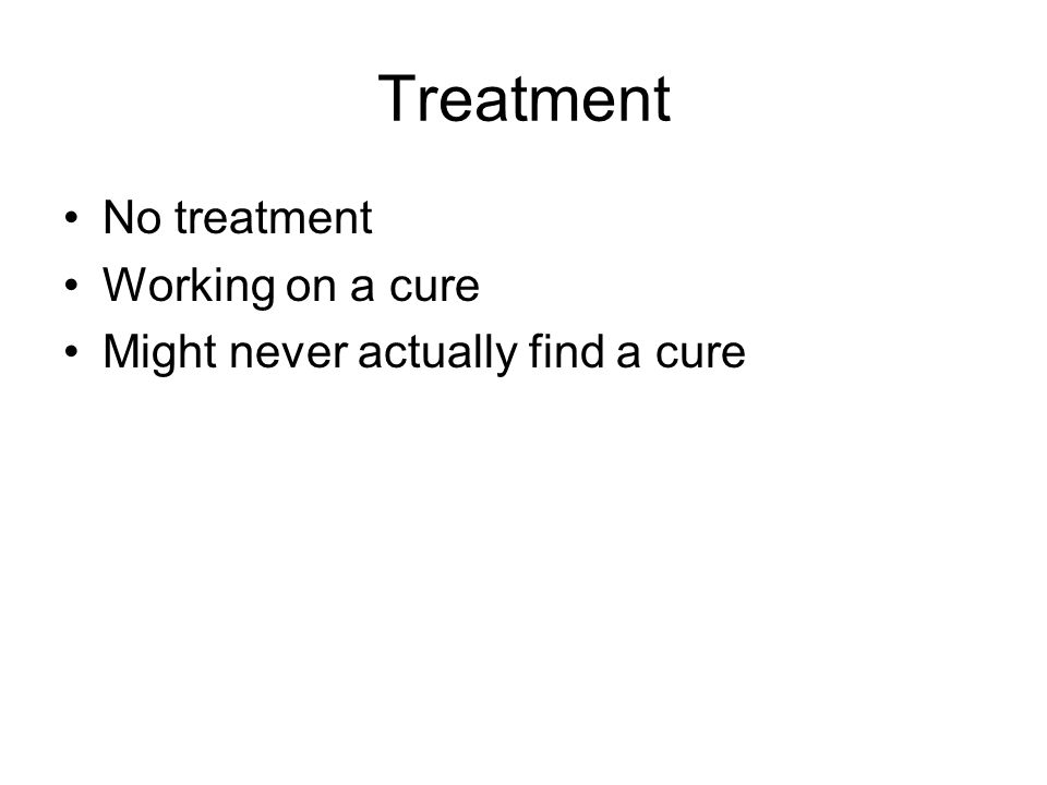 Treatment No treatment Working on a cure Might never actually find a cure
