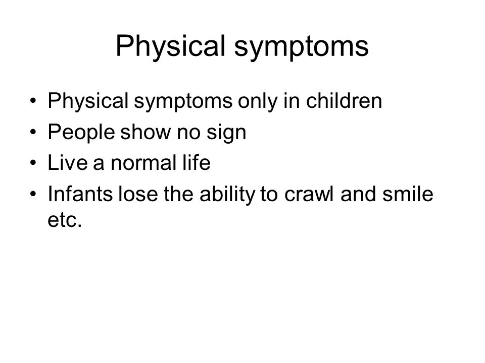 Physical symptoms Physical symptoms only in children People show no sign Live a normal life Infants lose the ability to crawl and smile etc.