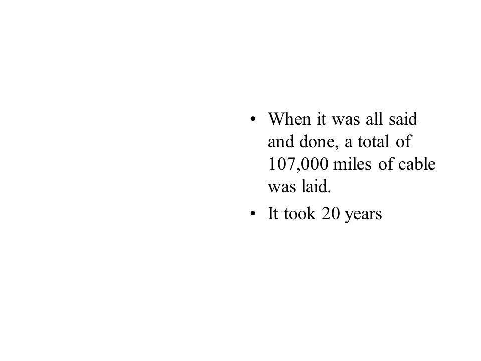 When it was all said and done, a total of 107,000 miles of cable was laid. It took 20 years
