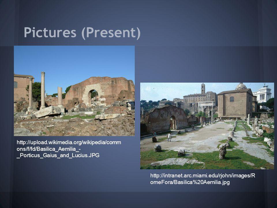 Pictures (Present) http://upload.wikimedia.org/wikipedia/comm ons/f/fd/Basilica_Aemilia_- _Porticus_Gaius_and_Lucius.JPG http://intranet.arc.miami.edu/rjohn/images/R omeFora/Basilica%20Aemilia.jpg