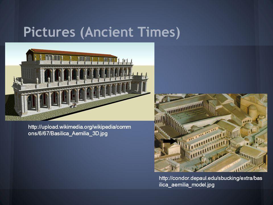 Pictures (Ancient Times) http://upload.wikimedia.org/wikipedia/comm ons/6/67/Basilica_Aemilia_3D.jpg http://condor.depaul.edu/sbucking/extra/bas ilica_aemilia_model.jpg