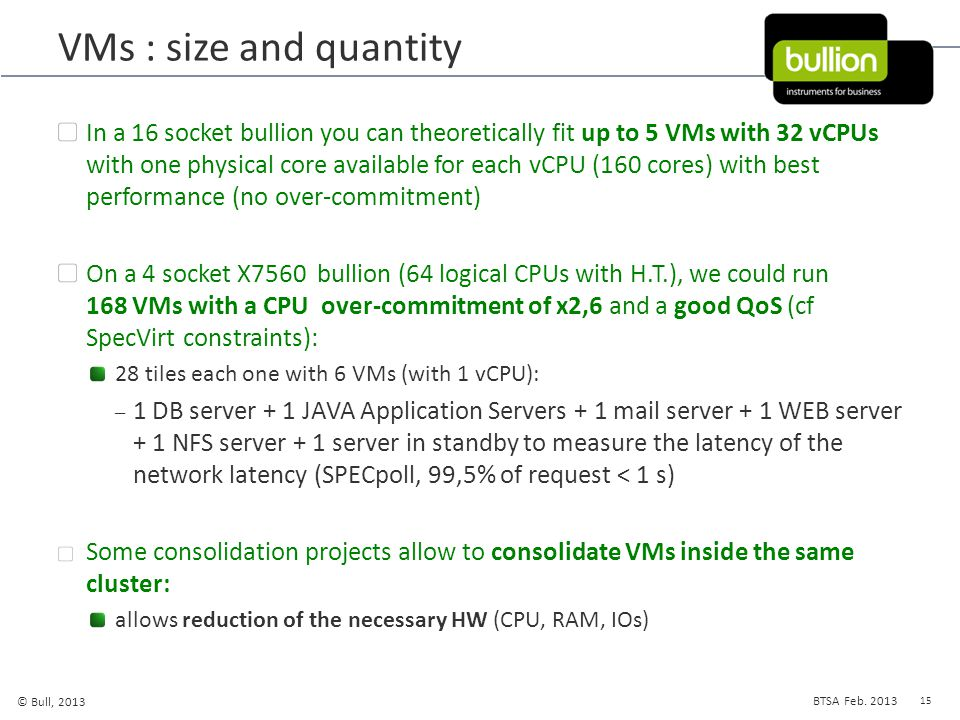 15 © Bull, 2013 BTSA Feb. 2013 VMs : size and quantity In a 16 socket bullion you can theoretically fit up to 5 VMs with 32 vCPUs with one physical co