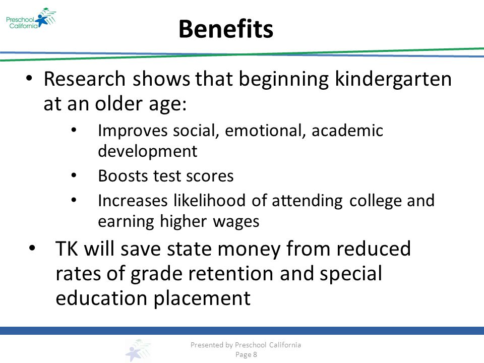 Benefits Research shows that beginning kindergarten at an older age : Improves social, emotional, academic development Boosts test scores Increases likelihood of attending college and earning higher wages TK will save state money from reduced rates of grade retention and special education placement Presented by Preschool California Page 8