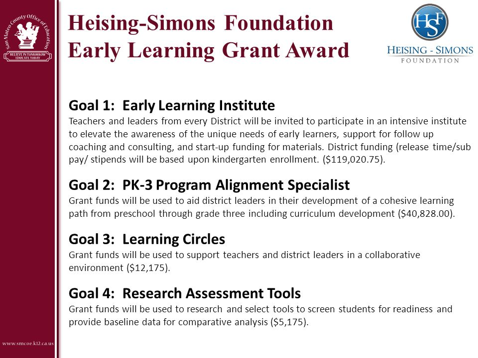 Heising-Simons Foundation Early Learning Grant Award Goal 1: Early Learning Institute Teachers and leaders from every District will be invited to participate in an intensive institute to elevate the awareness of the unique needs of early learners, support for follow up coaching and consulting, and start-up funding for materials.