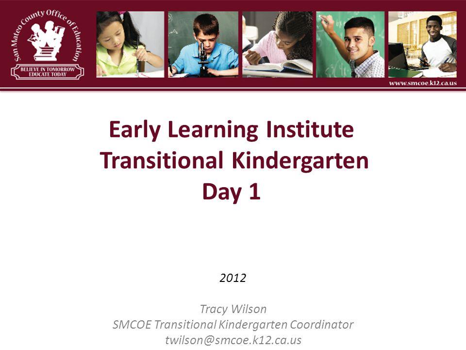 2012 Tracy Wilson SMCOE Transitional Kindergarten Coordinator twilson@smcoe.k12.ca.us Early Learning Institute Transitional Kindergarten Day 1