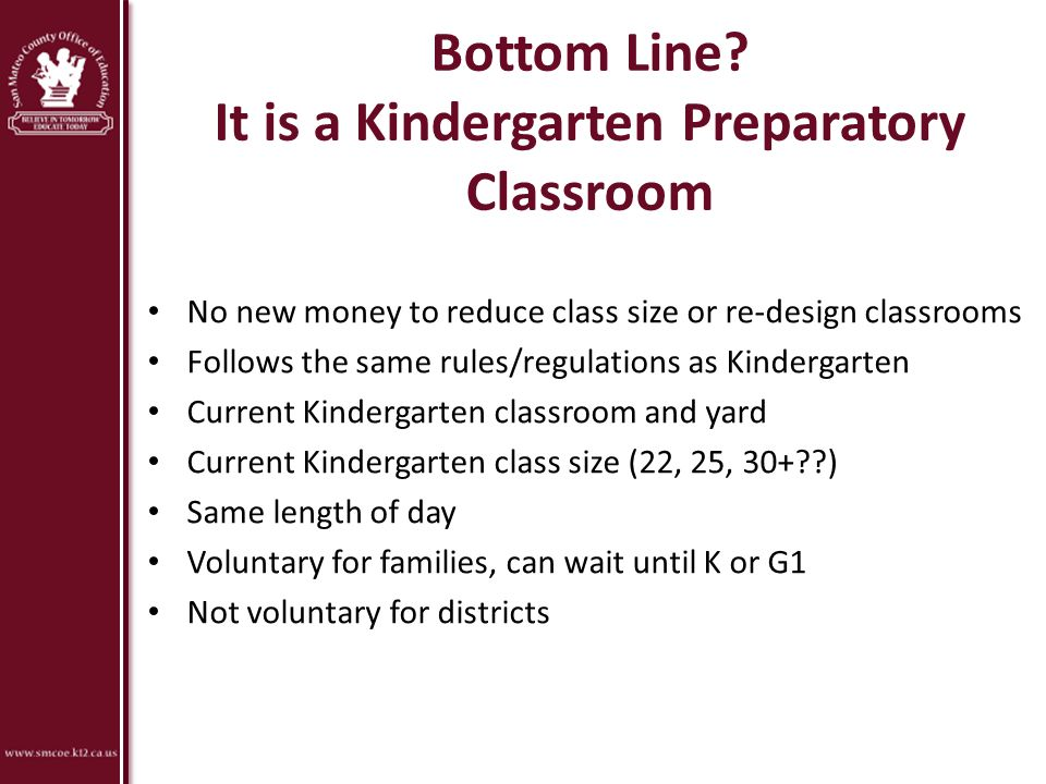 Bottom Line? It is a Kindergarten Preparatory Classroom No new money to reduce class size or re-design classrooms Follows the same rules/regulations a