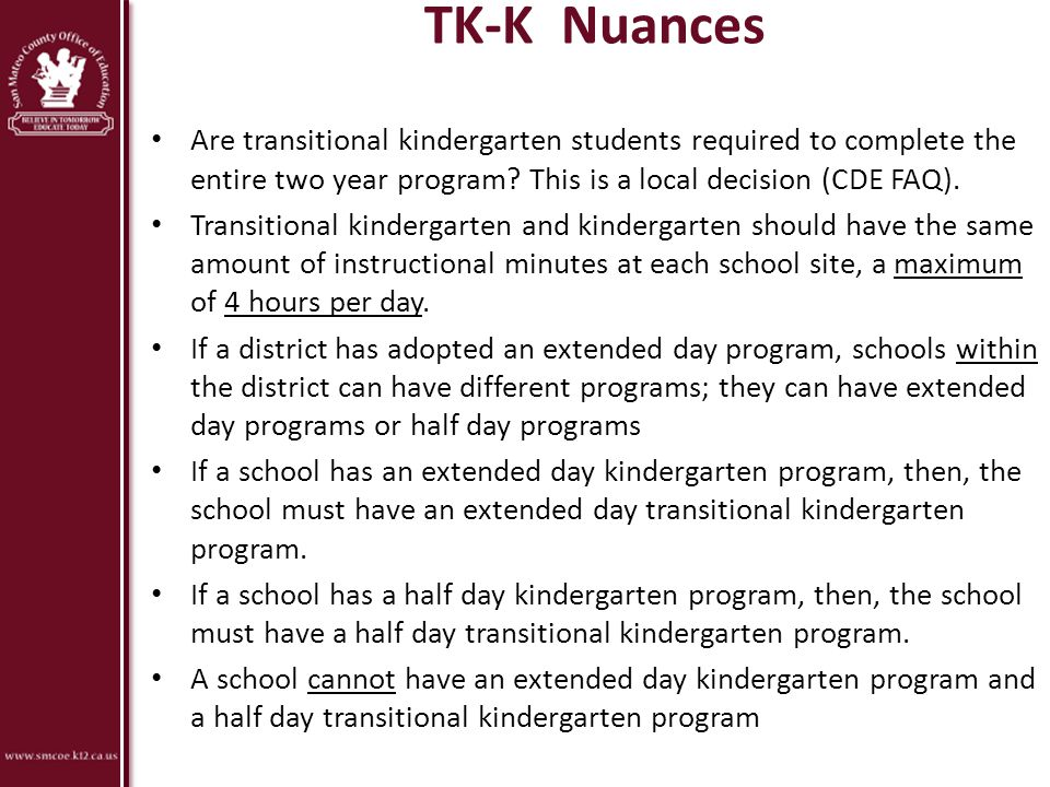 TK-K Nuances Are transitional kindergarten students required to complete the entire two year program? This is a local decision (CDE FAQ). Transitional