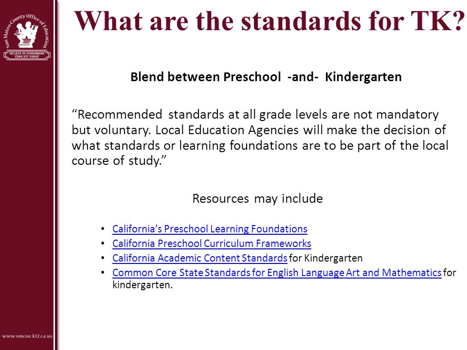 """What are the standards for TK? Blend between Preschool -and- Kindergarten """"Recommended standards at all grade levels are not mandatory but voluntary."""
