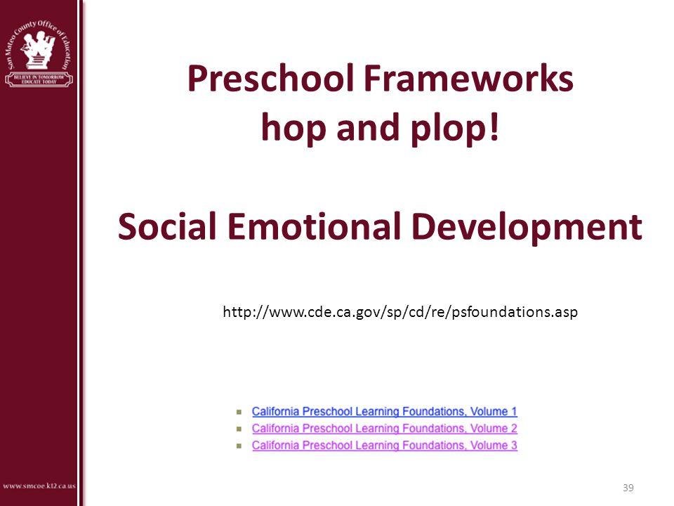 Preschool Frameworks hop and plop! Social Emotional Development 39 http://www.cde.ca.gov/sp/cd/re/psfoundations.asp