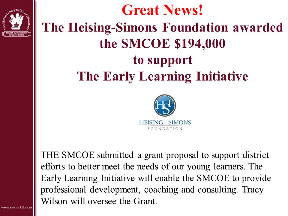 Great News! The Heising-Simons Foundation awarded the SMCOE $194,000 to support The Early Learning Initiative THE SMCOE submitted a grant proposal to
