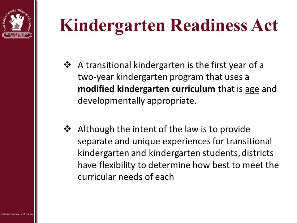 Kindergarten Readiness Act  A transitional kindergarten is the first year of a two-year kindergarten program that uses a modified kindergarten curric