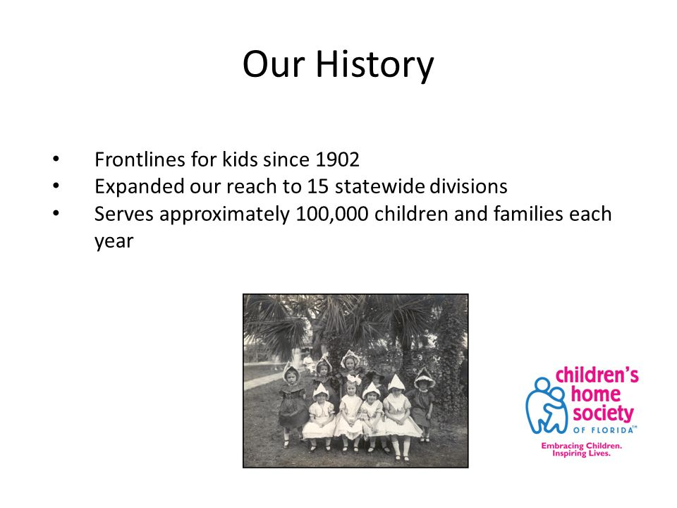 Our History Frontlines for kids since 1902 Expanded our reach to 15 statewide divisions Serves approximately 100,000 children and families each year