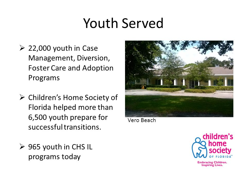 Youth Served  22,000 youth in Case Management, Diversion, Foster Care and Adoption Programs  Children's Home Society of Florida helped more than 6,500 youth prepare for successful transitions.