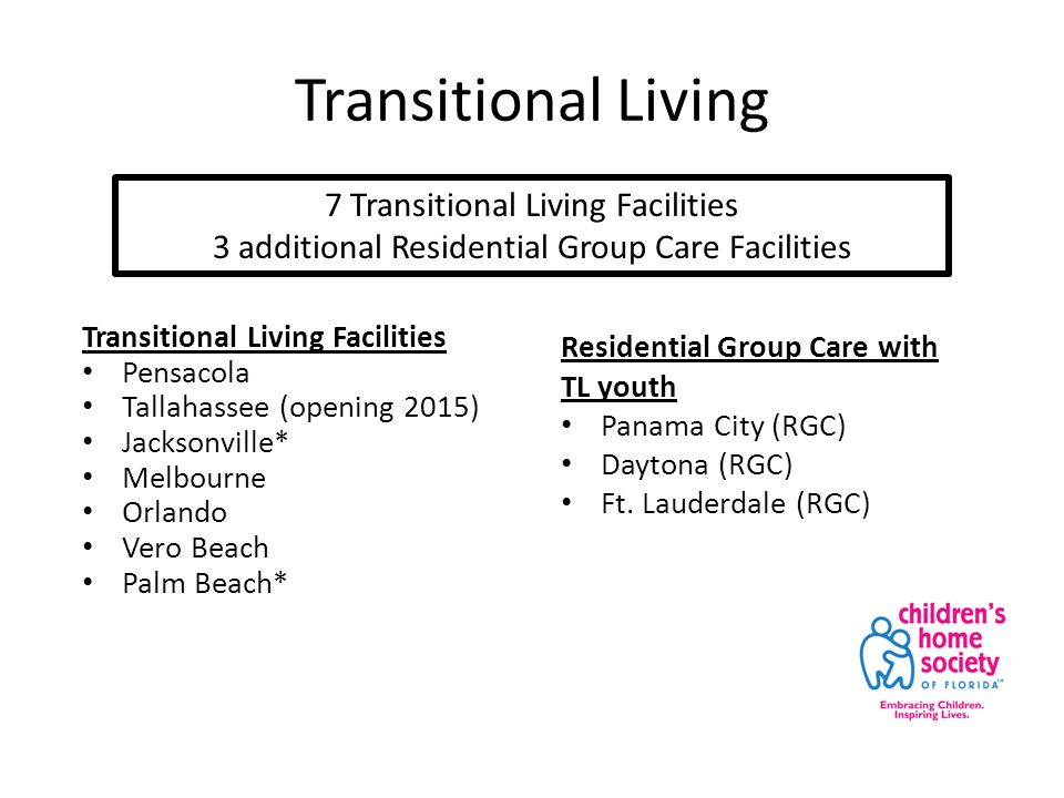 Transitional Living Transitional Living Facilities Pensacola Tallahassee (opening 2015) Jacksonville* Melbourne Orlando Vero Beach Palm Beach* 7 Transitional Living Facilities 3 additional Residential Group Care Facilities Residential Group Care with TL youth Panama City (RGC) Daytona (RGC) Ft.