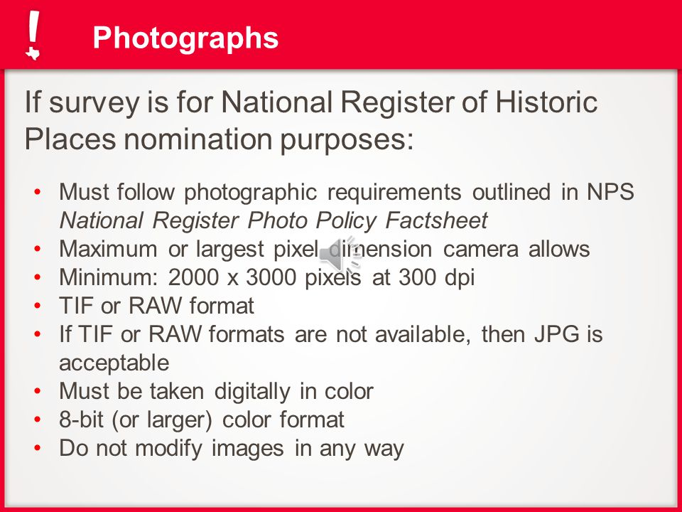 Photographs If survey is for National Register of Historic Places nomination purposes: Must follow photographic requirements outlined in NPS National Register Photo Policy Factsheet Maximum or largest pixel dimension camera allows Minimum: 2000 x 3000 pixels at 300 dpi TIF or RAW format If TIF or RAW formats are not available, then JPG is acceptable Must be taken digitally in color 8-bit (or larger) color format Do not modify images in any way