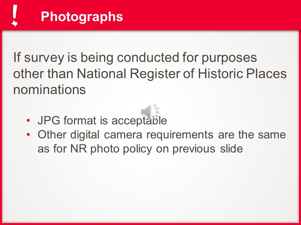 Photographs If survey is being conducted for purposes other than National Register of Historic Places nominations JPG format is acceptable Other digital camera requirements are the same as for NR photo policy on previous slide