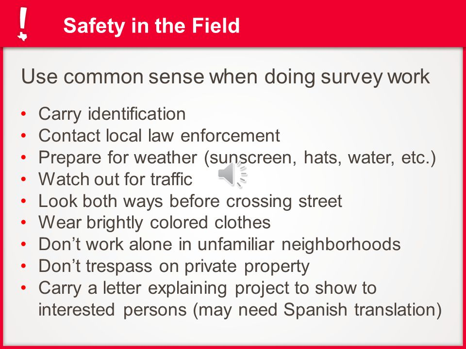 Safety in the Field Use common sense when doing survey work Carry identification Contact local law enforcement Prepare for weather (sunscreen, hats, water, etc.) Watch out for traffic Look both ways before crossing street Wear brightly colored clothes Don't work alone in unfamiliar neighborhoods Don't trespass on private property Carry a letter explaining project to show to interested persons (may need Spanish translation)