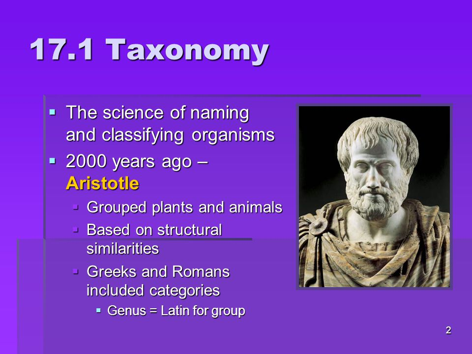 17.1 Taxonomy  The science of naming and classifying organisms  2000 years ago – Aristotle  Grouped plants and animals  Based on structural similarities  Greeks and Romans included categories  Genus = Latin for group 2
